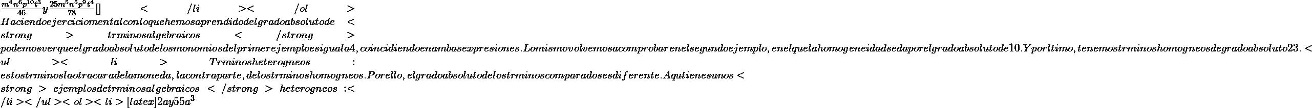 \frac{m^{4}n^{6}p^{10}t^{3}}{46} y \frac{25m^{5}n^{5}p^{9}t^{4}}{78}[\latex]</li> </ol> Haciendo ejercicio mental con lo que hemos aprendido del grado absoluto de <strong>términos algebraicos</strong> podemos ver que el grado absoluto de los monomios del primer ejemplo es igual a 4, coincidiendo en ambas expresiones. Lo mismo volvemos a comprobar en el segundo ejemplo, en el que la homogeneidad se da por el grado absoluto de 10. Y por último, tenemos términos homogéneos de grado absoluto 23. <ul>  <li>Términos heterogéneos: estos términos la otra cara de la moneda, la contraparte, de los términos homogéneos. Por ello, el grado absoluto de los términos comparados es diferente. Aquí tienes unos <strong>ejemplos de términos algebraicos</strong> heterogéneos:</li> </ul> <ol>  <li>[latex] 2a y 55a^{3}